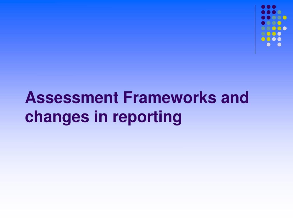 Assessment Frameworks and changes in reporting