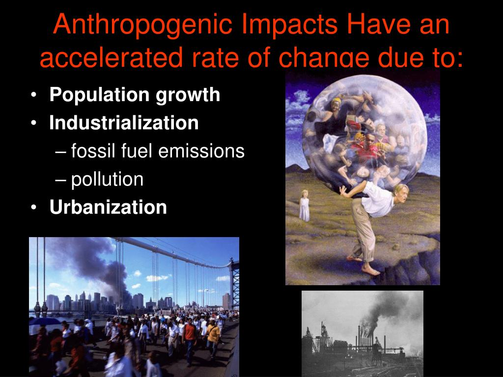 Anthropogenic Impacts Have an accelerated rate of change due to: