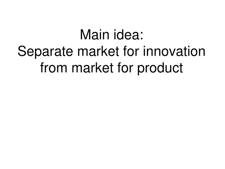 Main idea separate market for innovation from market for product
