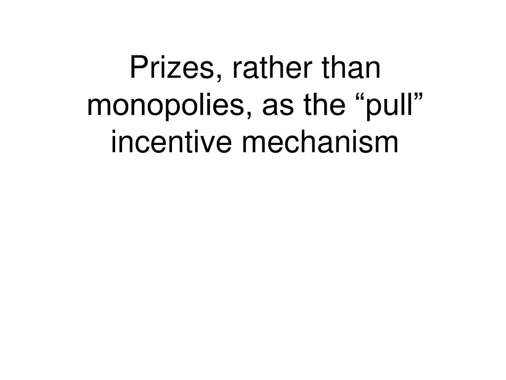 "Prizes, rather than monopolies, as the ""pull"" incentive mechanism"