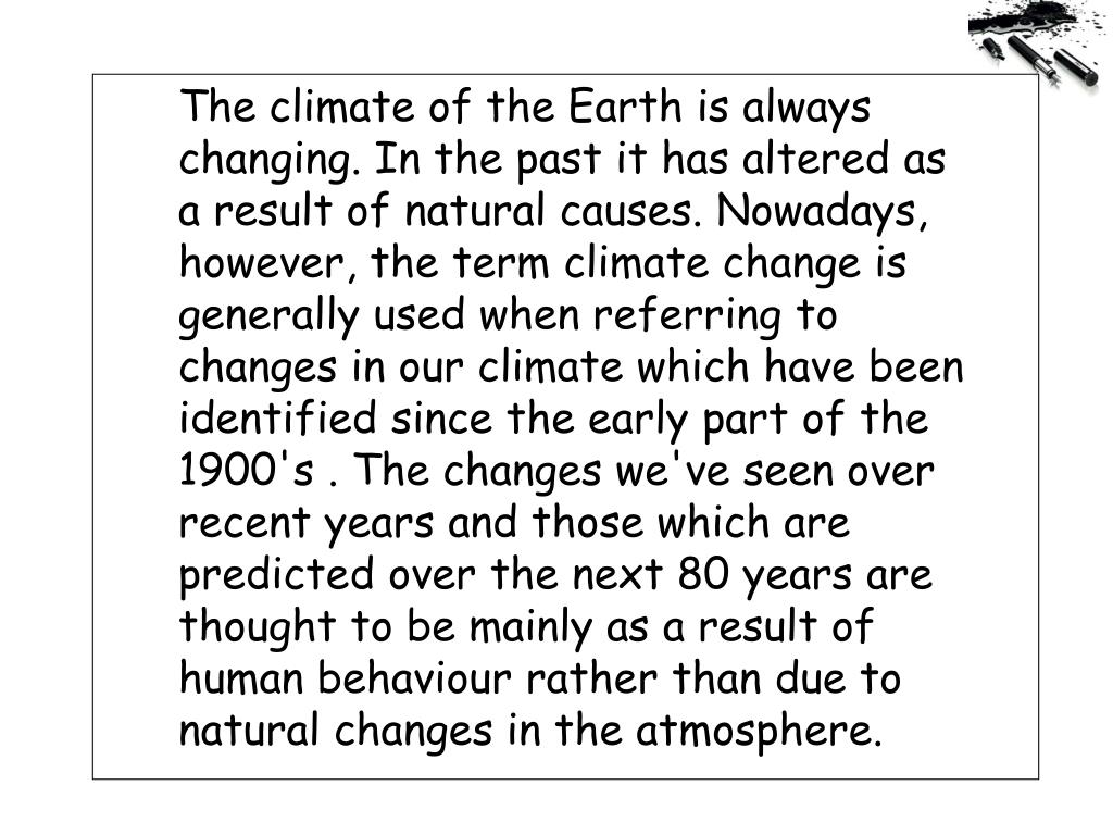 The climate of the Earth is always changing. In the past it has altered as a result of natural causes. Nowadays, however, the term climate change is generally used when referring to changes in our climate which have been identified since the early part of the 1900's . The changes we've seen over recent years and those which are predicted over the next 80 years are thought to be mainly as a result of human behaviour rather than due to natural changes in the atmosphere.