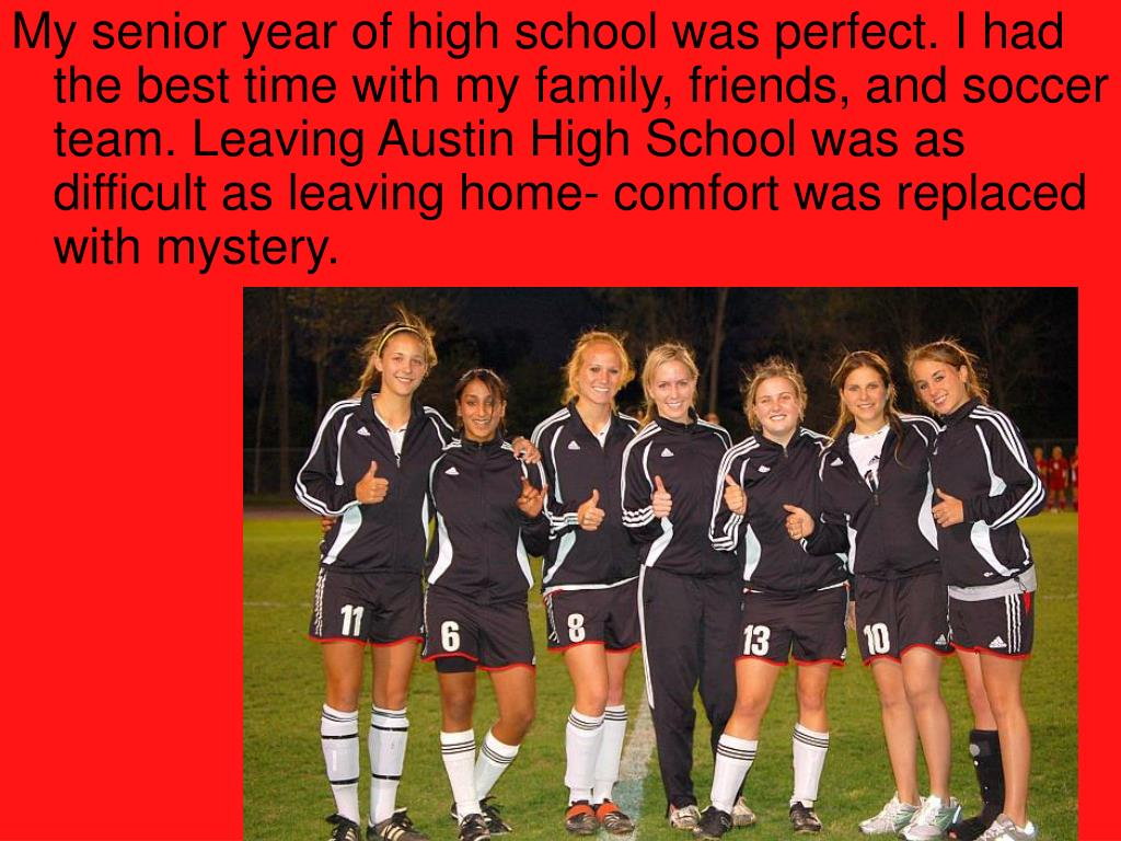 My senior year of high school was perfect. I had the best time with my family, friends, and soccer team. Leaving Austin High School was as difficult as leaving home- comfort was replaced with mystery.