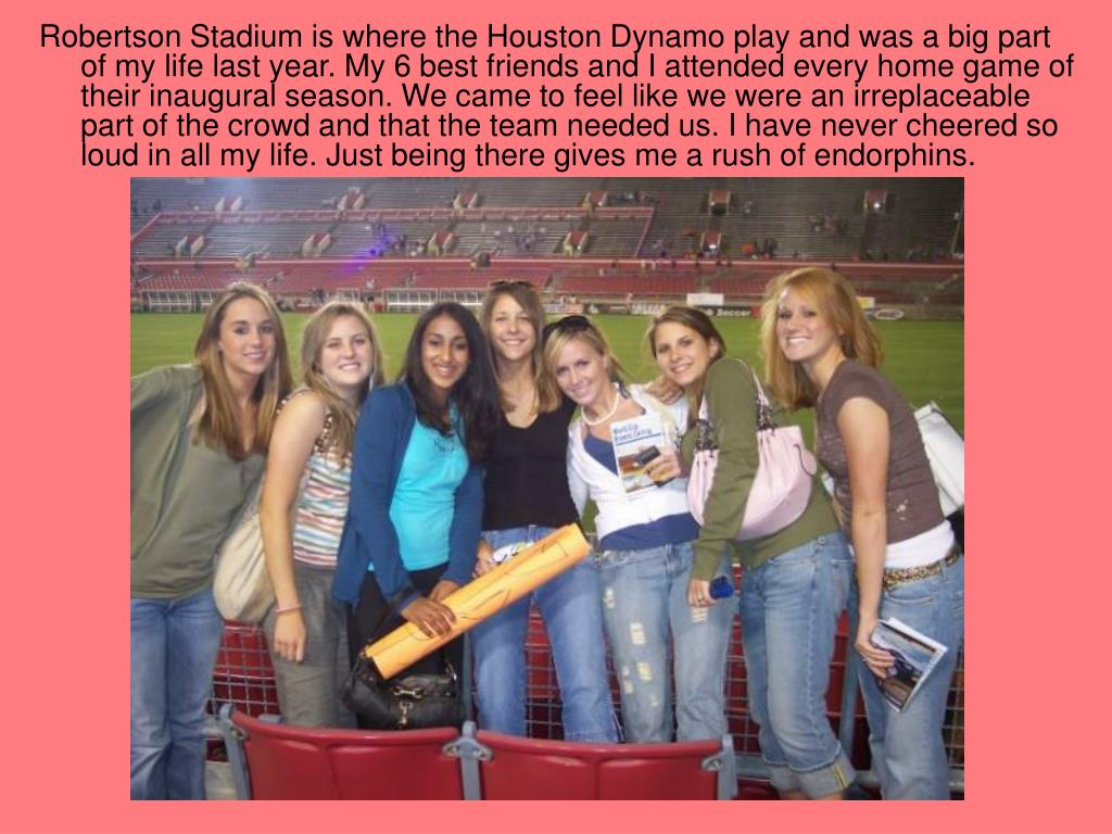 Robertson Stadium is where the Houston Dynamo play and was a big part of my life last year. My 6 best friends and I attended every home game of their inaugural season. We came to feel like we were an irreplaceable part of the crowd and that the team needed us. I have never cheered so loud in all my life. Just being there gives me a rush of endorphins.