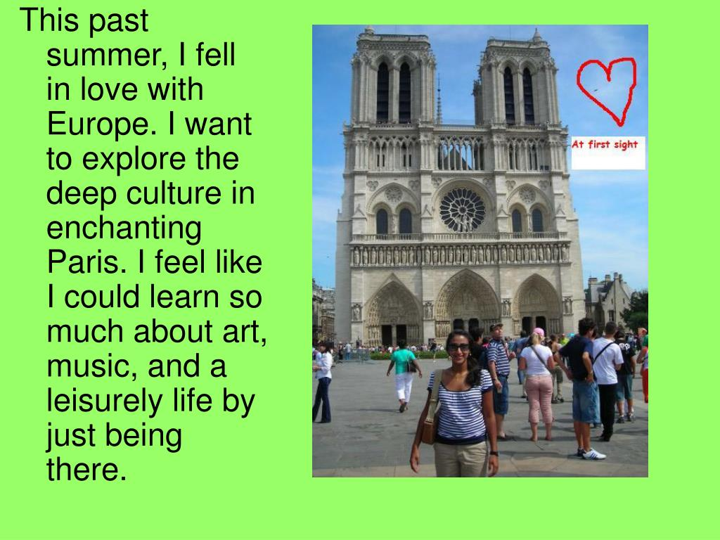 This past summer, I fell in love with Europe. I want to explore the deep culture in enchanting Paris. I feel like I could learn so much about art, music, and a leisurely life by just being there.
