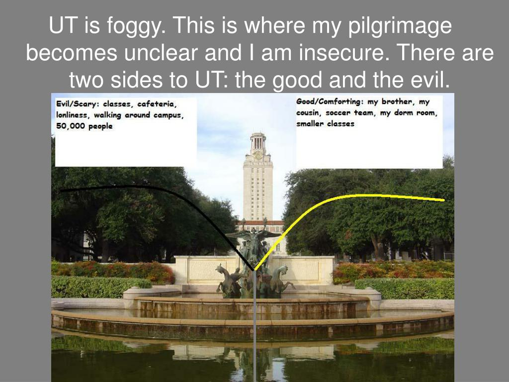 UT is foggy. This is where my pilgrimage becomes unclear and I am insecure. There are two sides to UT: the good and the evil.