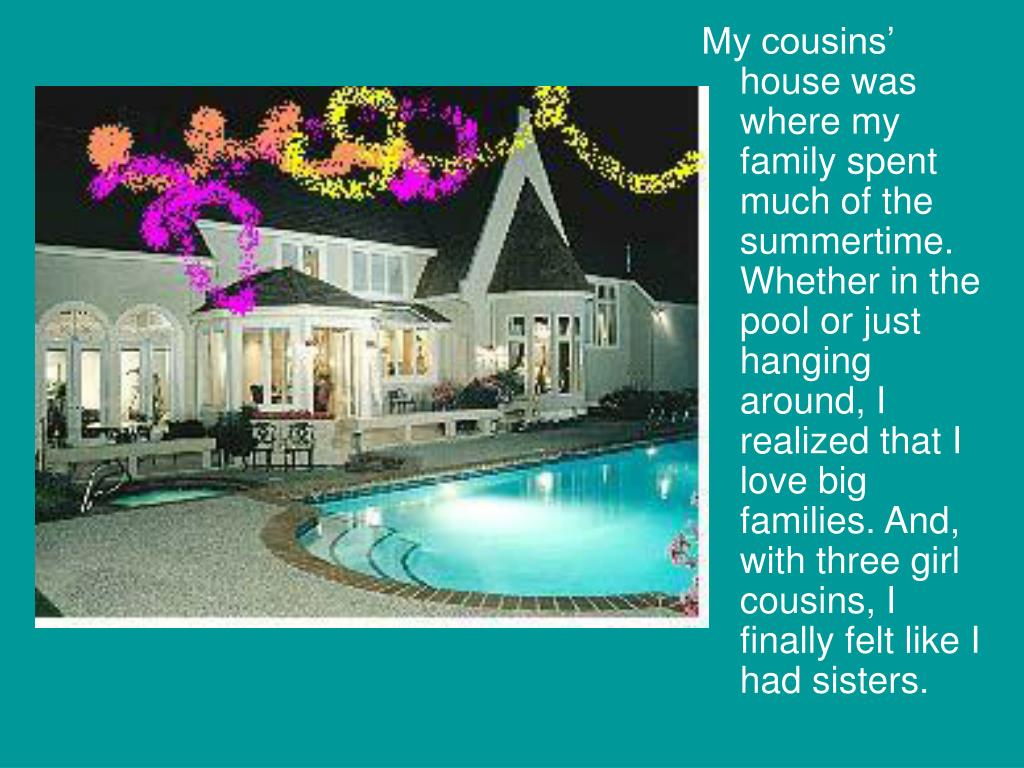 My cousins' house was where my family spent much of the summertime. Whether in the pool or just hanging around, I realized that I love big families. And, with three girl cousins, I finally felt like I had sisters.