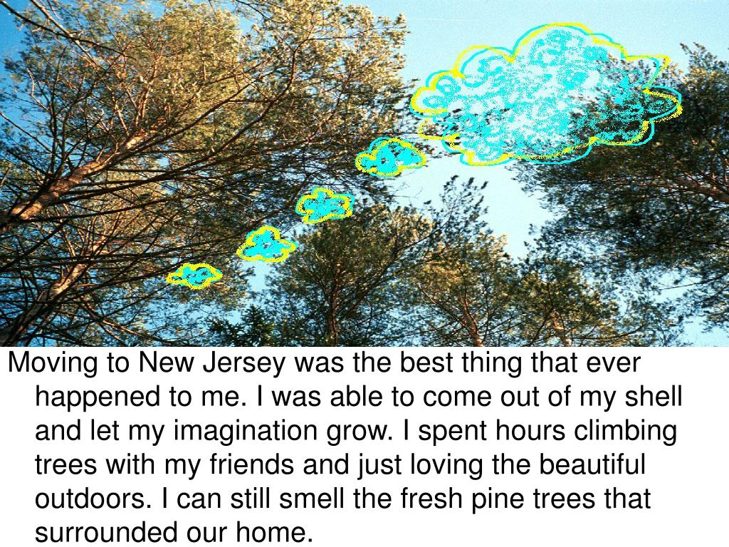 Moving to New Jersey was the best thing that ever happened to me. I was able to come out of my shell and let my imagination grow. I spent hours climbing trees with my friends and just loving the beautiful outdoors. I can still smell the fresh pine trees that surrounded our home.