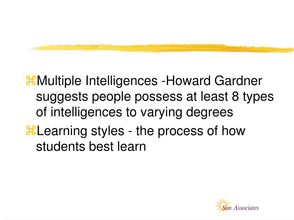 Multiple Intelligences -Howard Gardner suggests people possess at least 8 types of intelligences to varying degrees