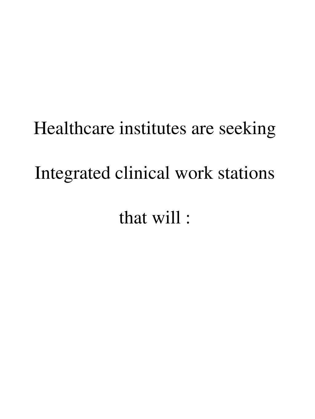 Healthcare institutes are seeking Integrated clinical work stations that will :