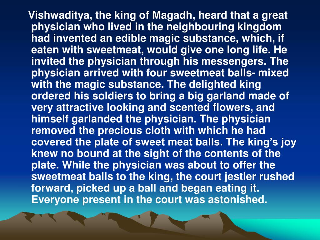 Vishwaditya, the king of Magadh, heard that a great physician who lived in the neighbouring kingdom had invented an edible magic substance, which, if eaten with sweetmeat, would give one long life. He invited the physician through his messengers. The physician arrived with four sweetmeat balls- mixed with the magic substance. The delighted king ordered his soldiers to bring a big garland made of very attractive looking and scented flowers, and himself garlanded the physician. The physician removed the precious cloth with which he had covered the plate of sweet meat balls. The kings joy knew no bound at the sight of the contents of the plate. While the physician was about to offer the sweetmeat balls to the king, the court jestler rushed forward, picked up a ball and began eating it. Everyone present in the court was astonished.