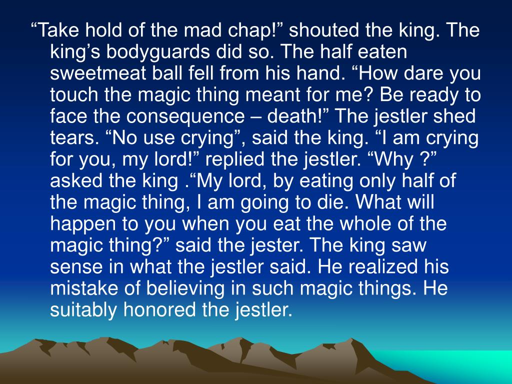 """""""Take hold of the mad chap!"""" shouted the king. The king's bodyguards did so. The half eaten sweetmeat ball fell from his hand. """"How dare you touch the magic thing meant for me? Be ready to face the consequence – death!"""" The jestler shed tears. """"No use crying"""", said the king. """"I am crying for you, my lord!"""" replied the jestler. """"Why ?"""" asked the king .""""My lord, by eating only half of the magic thing, I am going to die. What will happen to you when you eat the whole of the magic thing?"""" said the jester. The king saw sense in what the jestler said. He realized his mistake of believing in such magic things. He suitably honored the jestler."""