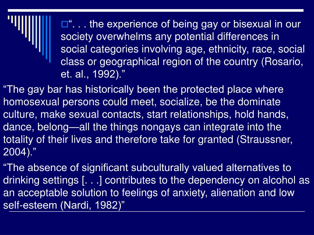""". . . the experience of being gay or bisexual in our society overwhelms any potential differences in social categories involving age, ethnicity, race, social class or geographical region of the country (Rosario, et. al., 1992)."""