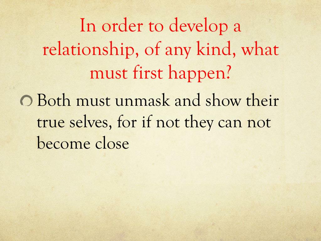 In order to develop a relationship, of any kind, what must first happen?