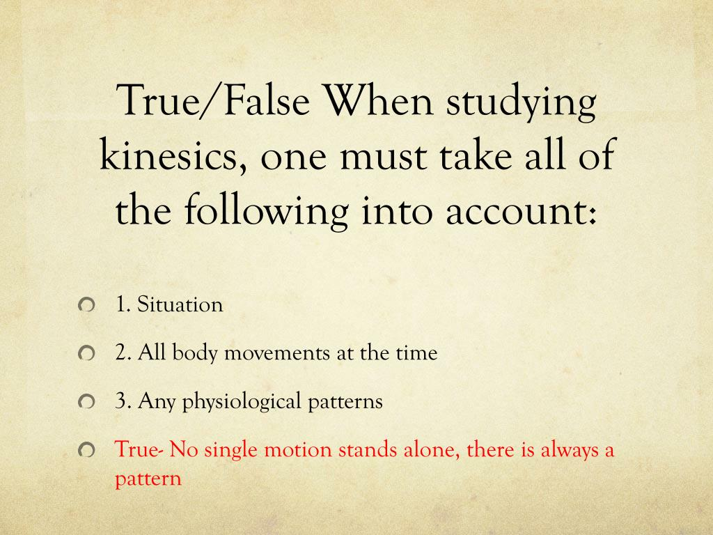 True/False When studying kinesics, one must take all of the following into account: