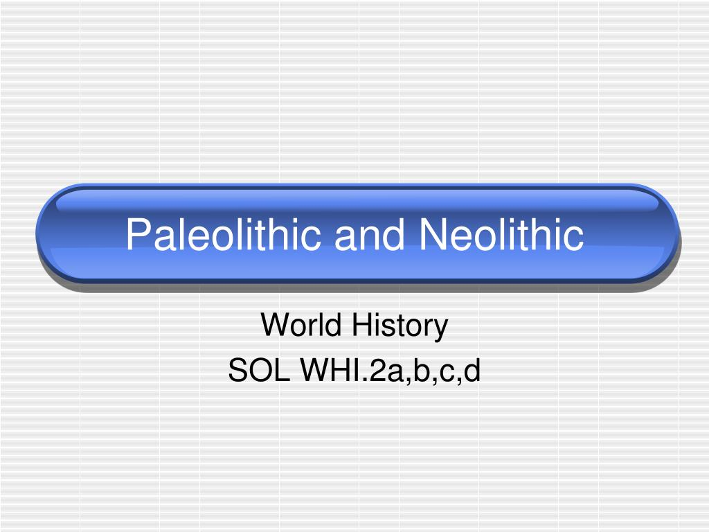 an overview of the characteristics of paleolithic and neolithic cultures - paleolithic and neolithic cultures the paleolithic old stone era began in about 40,000 - 10,000 b c the beginning of this period was marked by the first human hunter-gatherer societies hunting, fishing, and gathering of fruits and nuts were the main economic endeavors at the time.
