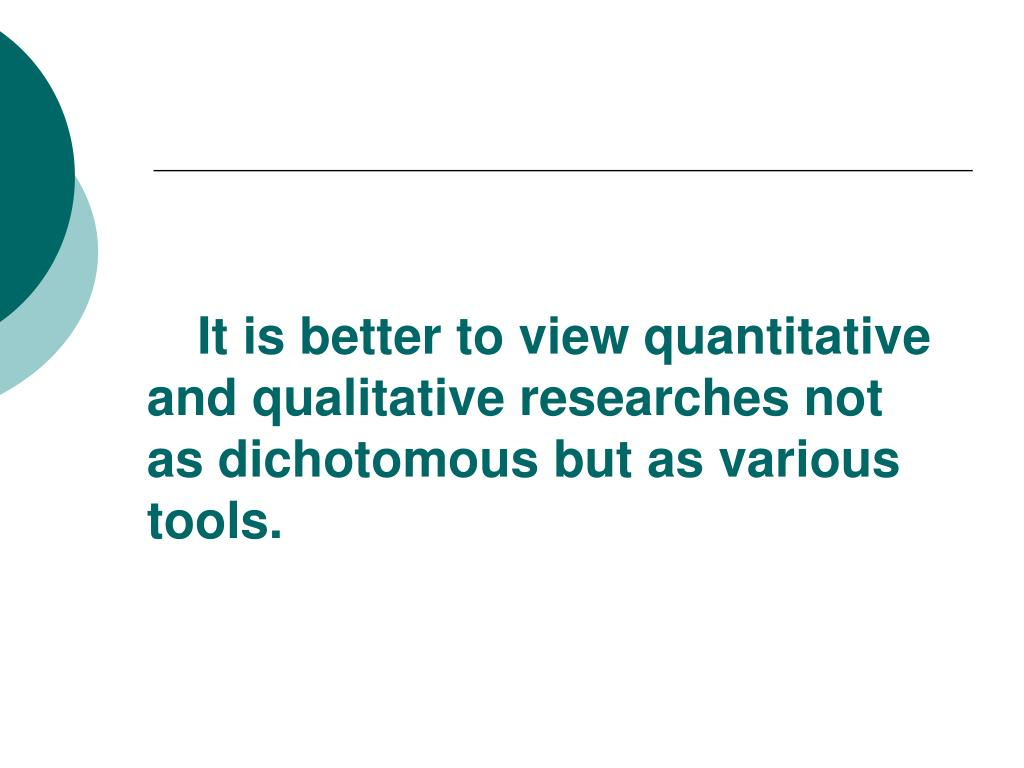It is better to view quantitative and qualitative researches not as dichotomous but as various tools.
