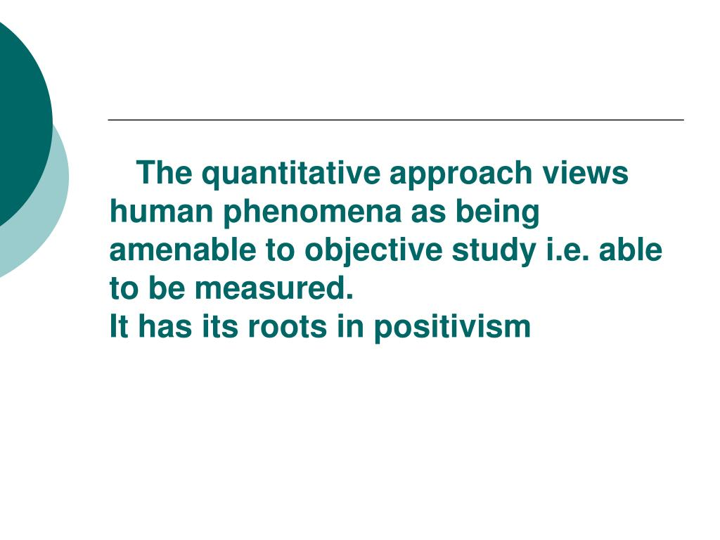 The quantitative approach views human phenomena as being amenable to objective study i.e. able to be measured.
