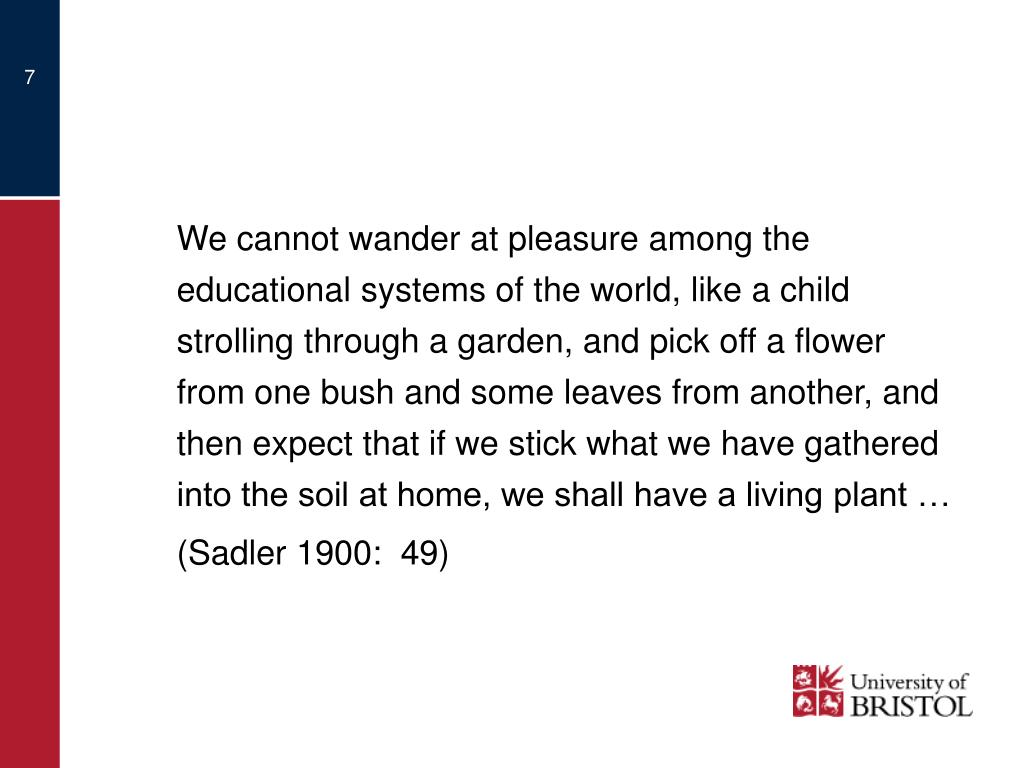 We cannot wander at pleasure among the educational systems of the world, like a child strolling through a garden, and pick off a flower from one bush and some leaves from another, and then expect that if we stick what we have gathered into the soil at home, we shall have a living plant …