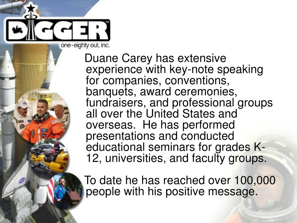 Duane Carey has extensive experience with key-note speaking for companies, conventions, banquets, award ceremonies, fundraisers, and professional groups all over the United States and overseas.  He has performed presentations and conducted educational seminars for grades K-12, universities, and faculty groups.