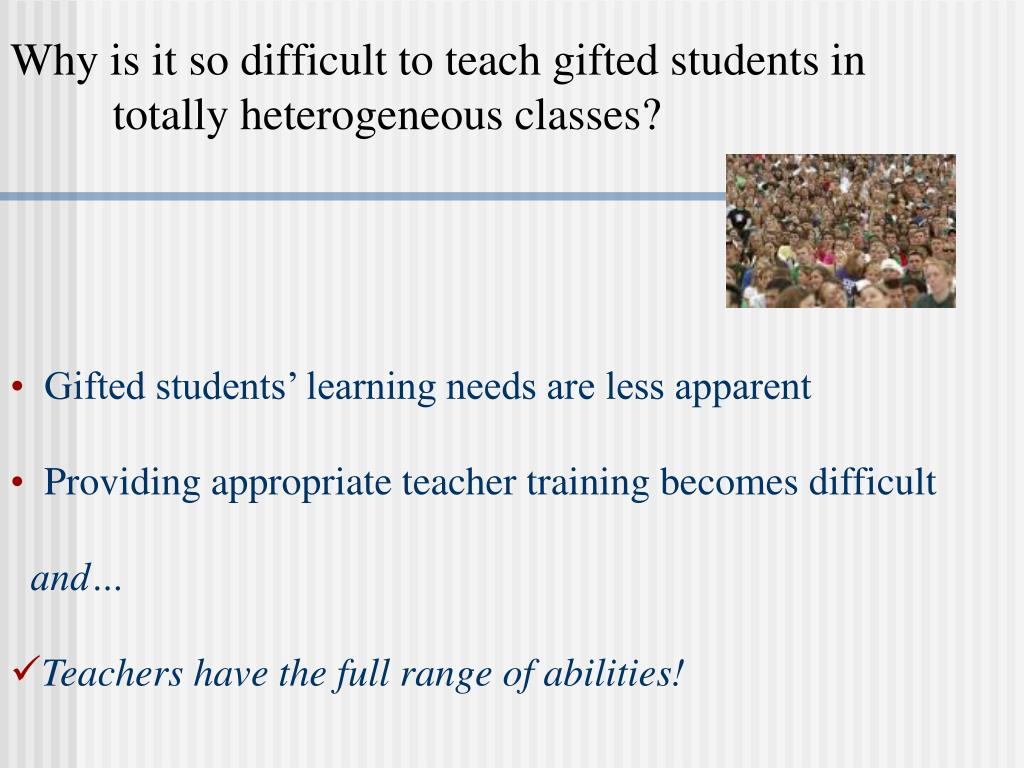 Why is it so difficult to teach gifted students in  totally heterogeneous classes?