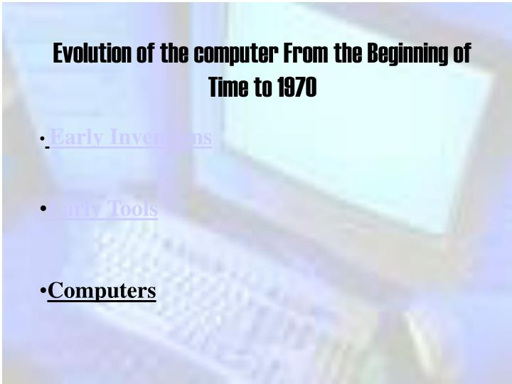 Evolution of the computer From the Beginning of Time to 1970
