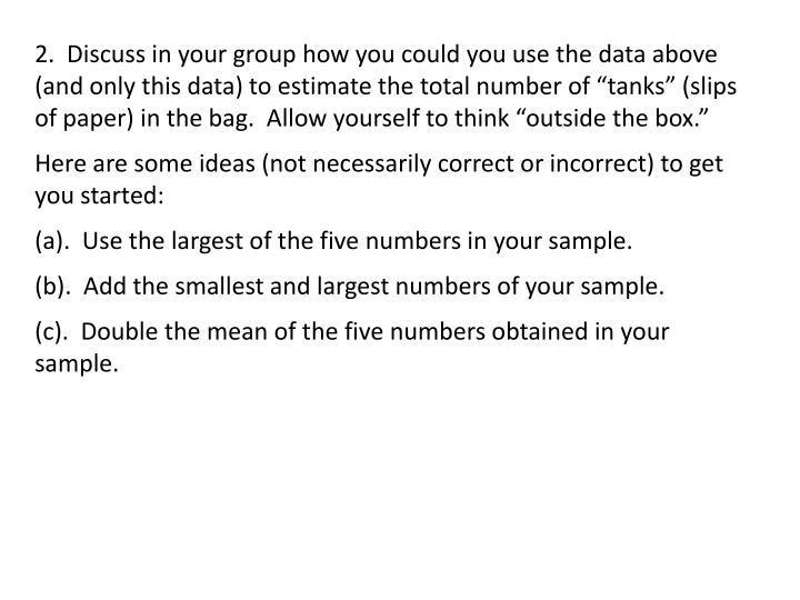 "2.  Discuss in your group how you could you use the data above (and only this data) to estimate the total number of ""tanks"" (slips of paper) in the bag.  Allow yourself to think ""outside the box."""