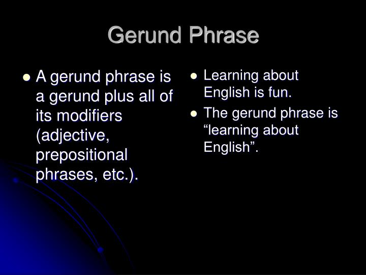 A gerund phrase is a gerund plus all of its modifiers (adjective, prepositional phrases, etc.).