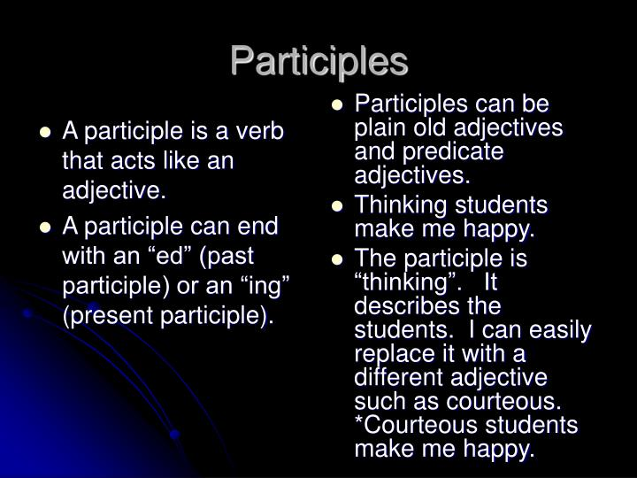 A participle is a verb that acts like an adjective.