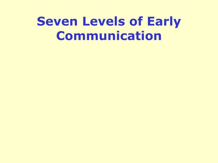 Seven levels of early communication