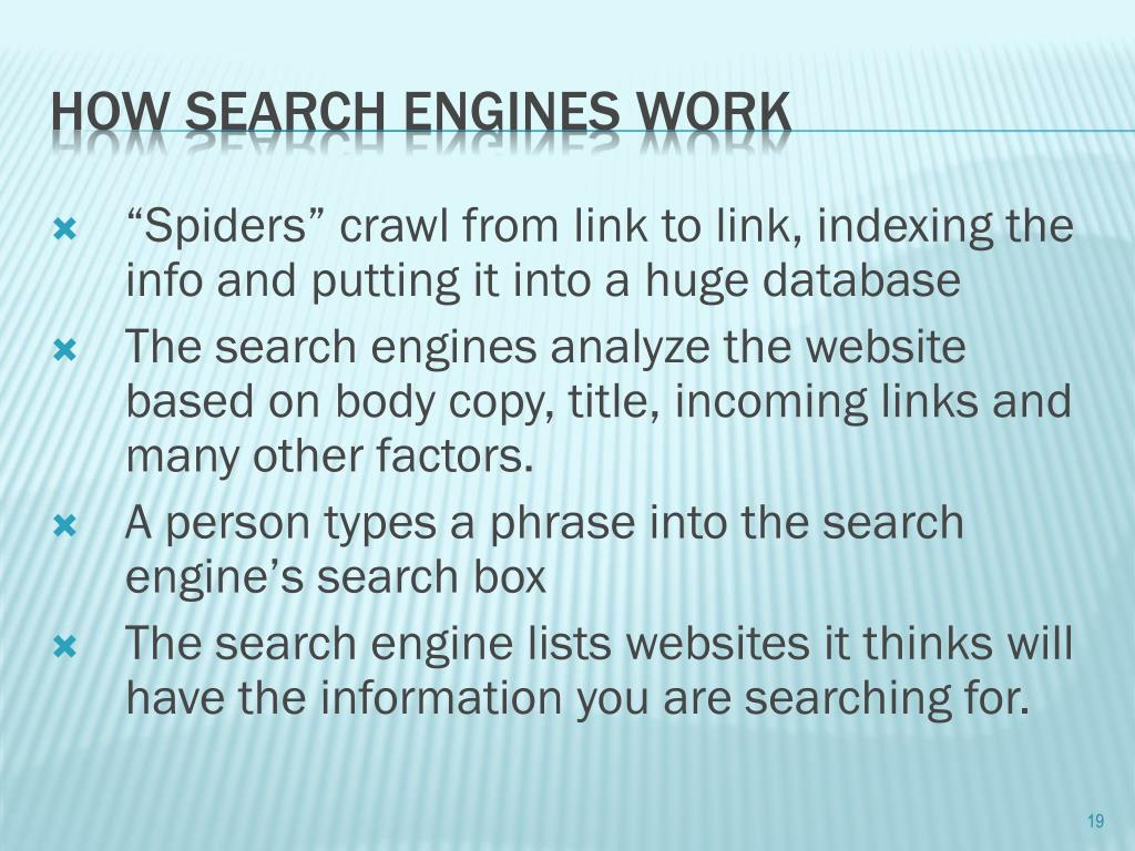 """Spiders"" crawl from link to link, indexing the info and putting it into a huge database"