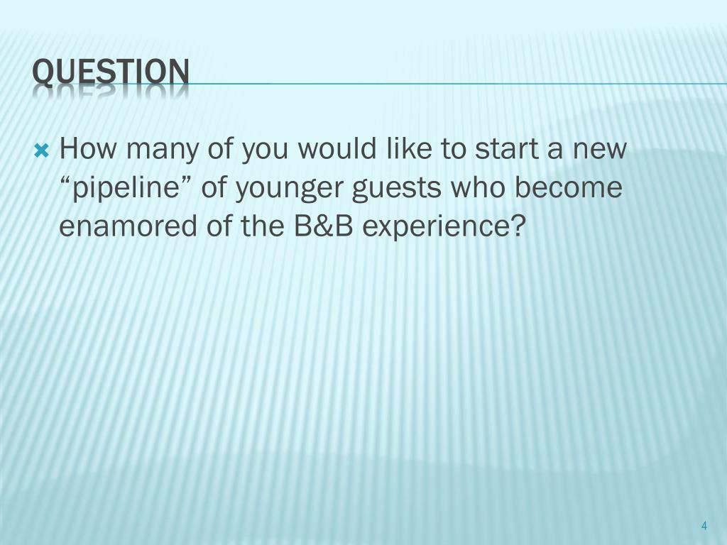 "How many of you would like to start a new ""pipeline"" of younger guests who become enamored of the B&B experience?"