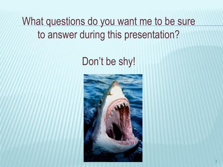 What questions do you want me to be sure to answer during this presentation?