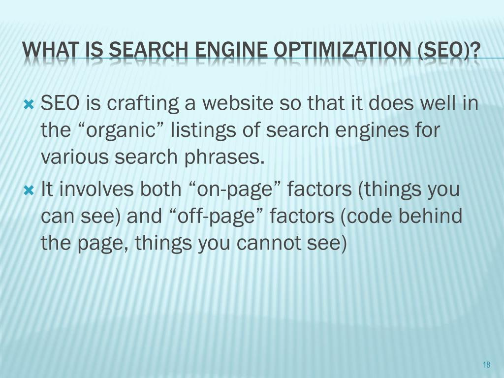 "SEO is crafting a website so that it does well in the ""organic"" listings of search engines for various search phrases."