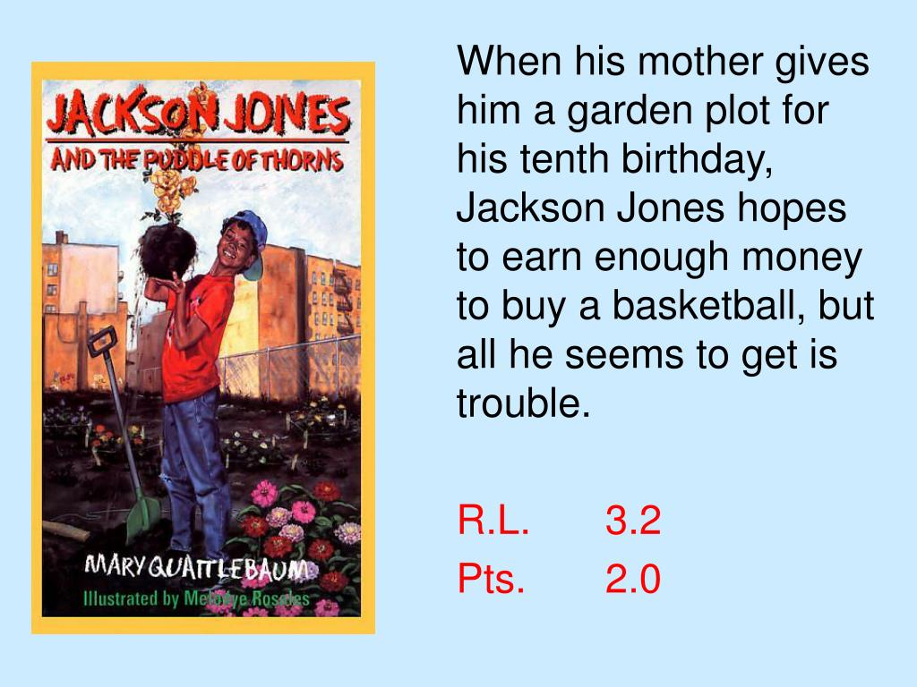 When his mother gives him a garden plot for his tenth birthday, Jackson Jones hopes to earn enough money to buy a basketball, but all he seems to get is trouble.