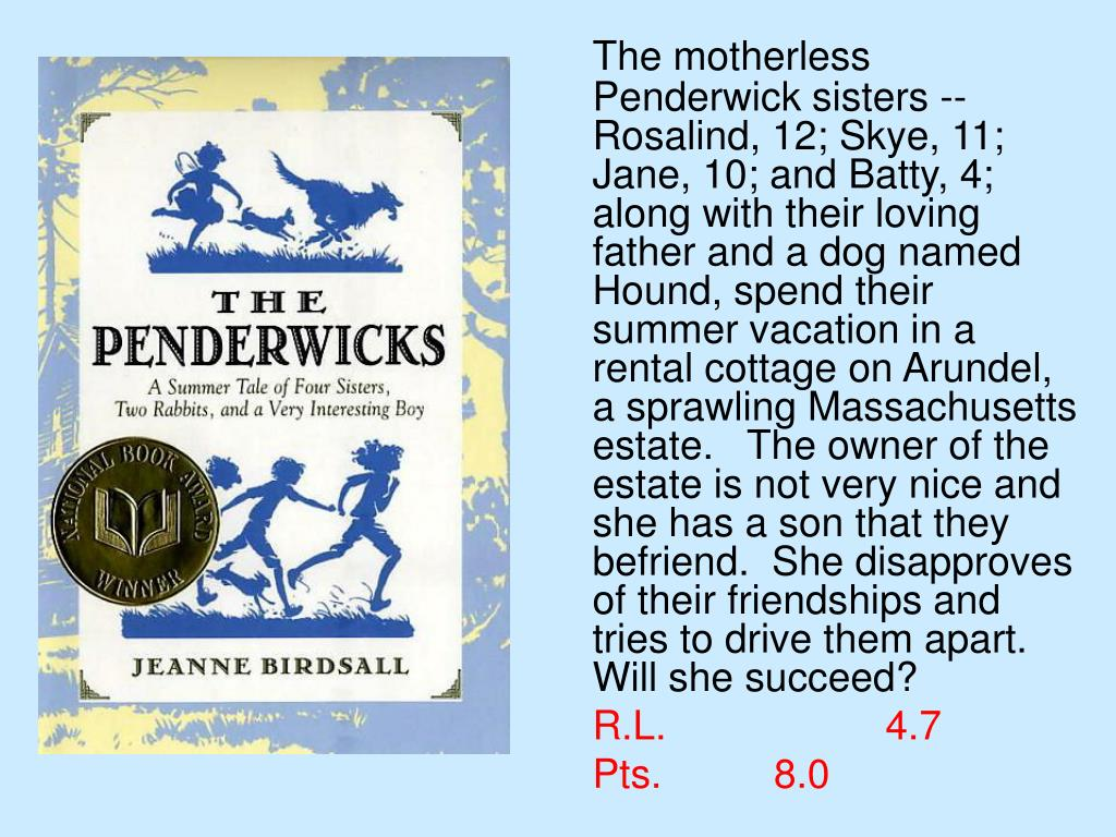 The motherless Penderwick sisters -- Rosalind, 12; Skye, 11; Jane, 10; and Batty, 4; along with their loving father and a dog named Hound, spend their summer vacation in a rental cottage on Arundel, a sprawling Massachusetts estate.   The owner of the estate is not very nice and she has a son that they befriend.  She disapproves of their friendships and tries to drive them apart.  Will she succeed?