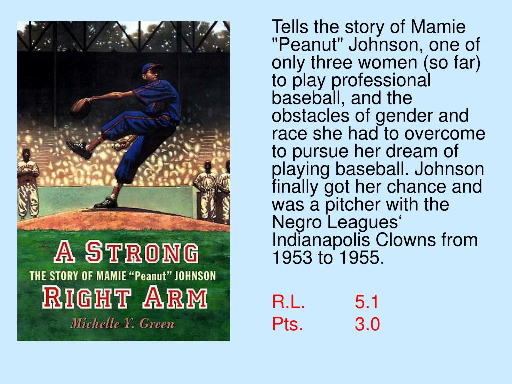 "Tells the story of Mamie ""Peanut"" Johnson, one of only three women (so far) to play professional baseball, and the obstacles of gender and race she had to overcome to pursue her dream of playing baseball. Johnson finally got her chance and was a pitcher with the Negro Leagues' Indianapolis Clowns from 1953 to 1955."