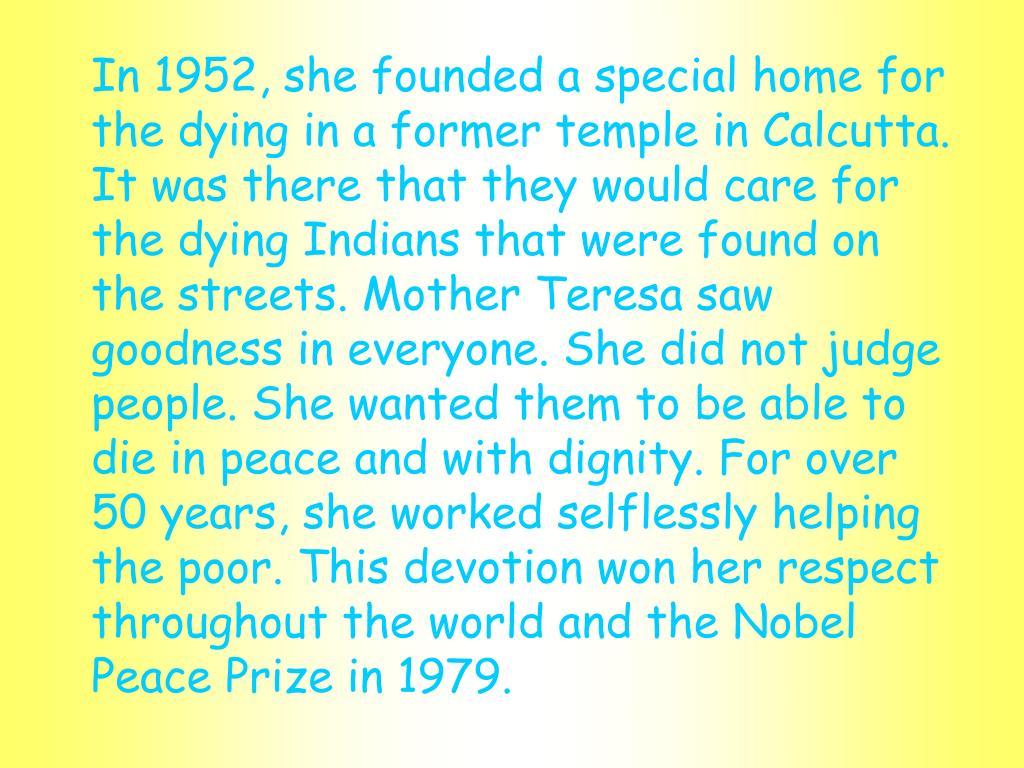 In 1952, she founded a special home for the dying in a former temple in Calcutta. It was there that they would care for the dying Indians that were found on the streets. Mother Teresa saw goodness in everyone. She did not judge people. She wanted them to be able to die in peace and with dignity. For over 50 years, she worked selflessly helping the poor. This devotion won her respect throughout the world and the Nobel Peace Prize in 1979.