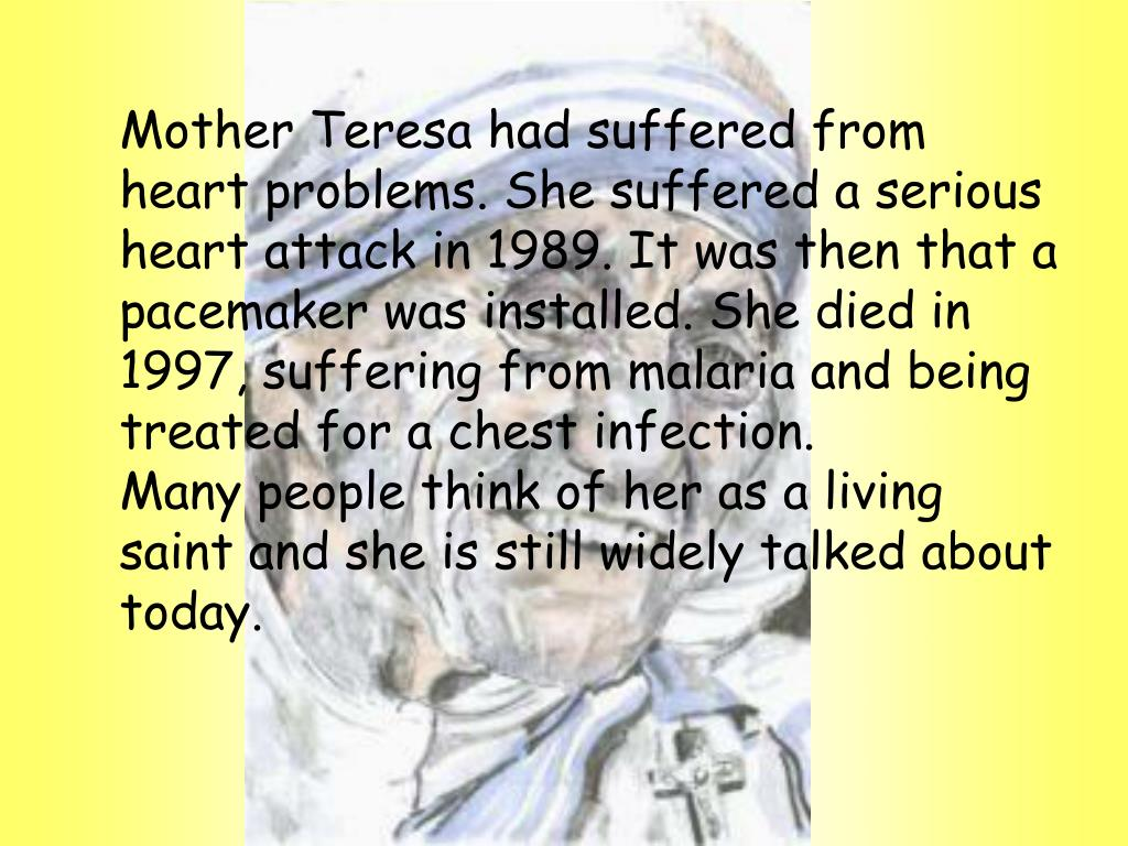 Mother Teresa had suffered from heart problems. She suffered a serious heart attack in 1989. It was then that a pacemaker was installed. She died in 1997, suffering from malaria and being treated for a chest infection.
