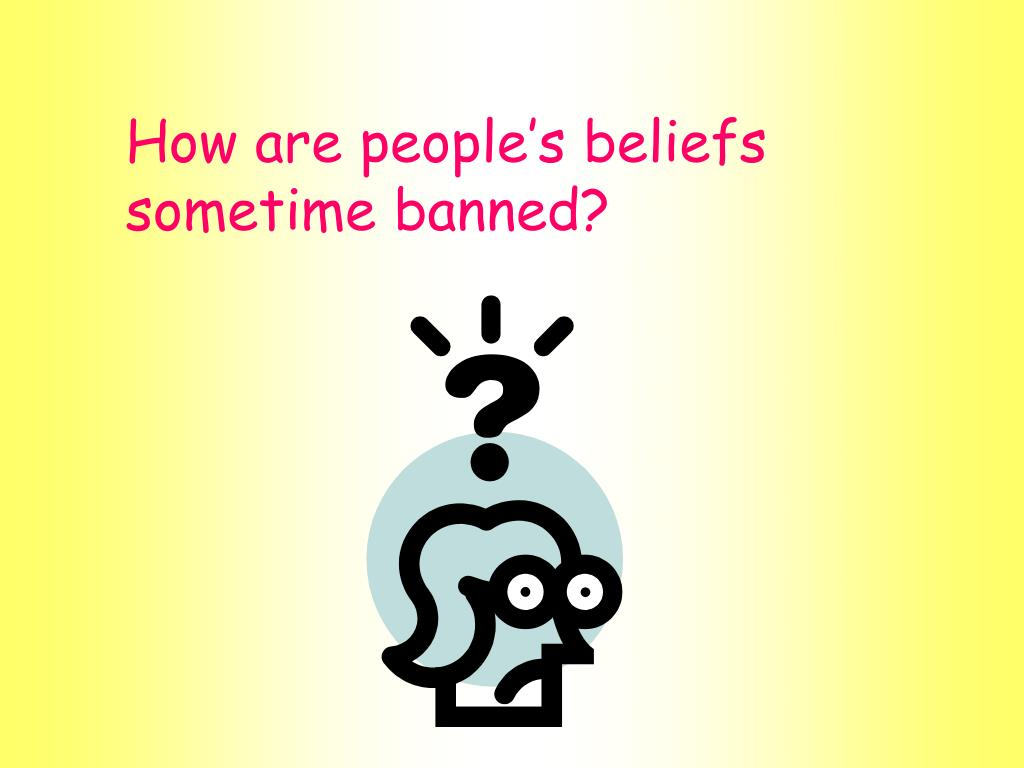 How are people's beliefs sometime banned?