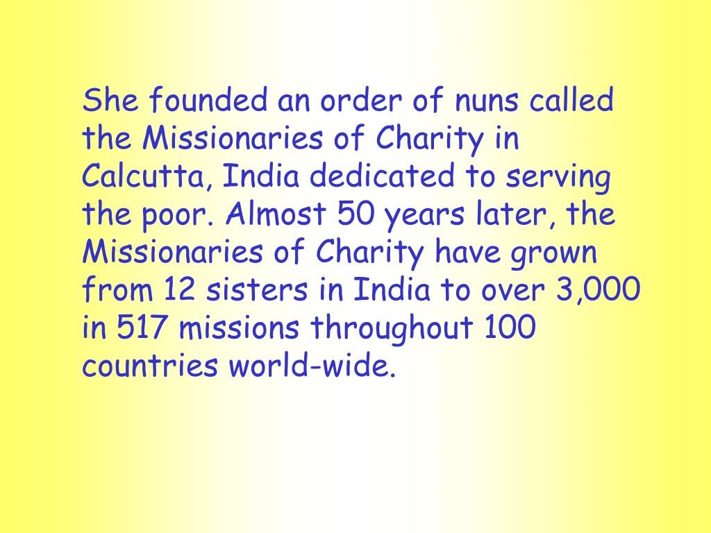 She founded an order of nuns called the Missionaries of Charity in Calcutta, India dedicated to serving the poor. Almost 50 years later, the Missionaries of Charity have grown from 12 sisters in India to over 3,000 in 517 missions throughout 100 countries world-wide.