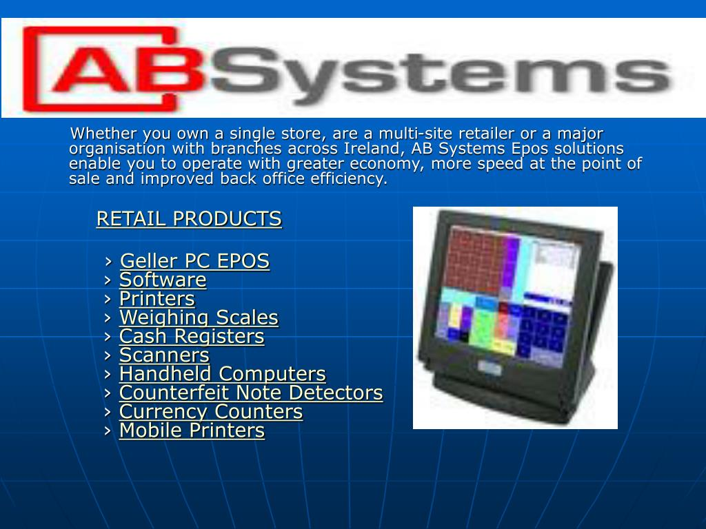 Whether you own a single store, are a multi-site retailer or a major organisation with branches across Ireland, AB Systems Epos solutions enable you to operate with greater economy, more speed at the point of sale and improved back office efficiency.