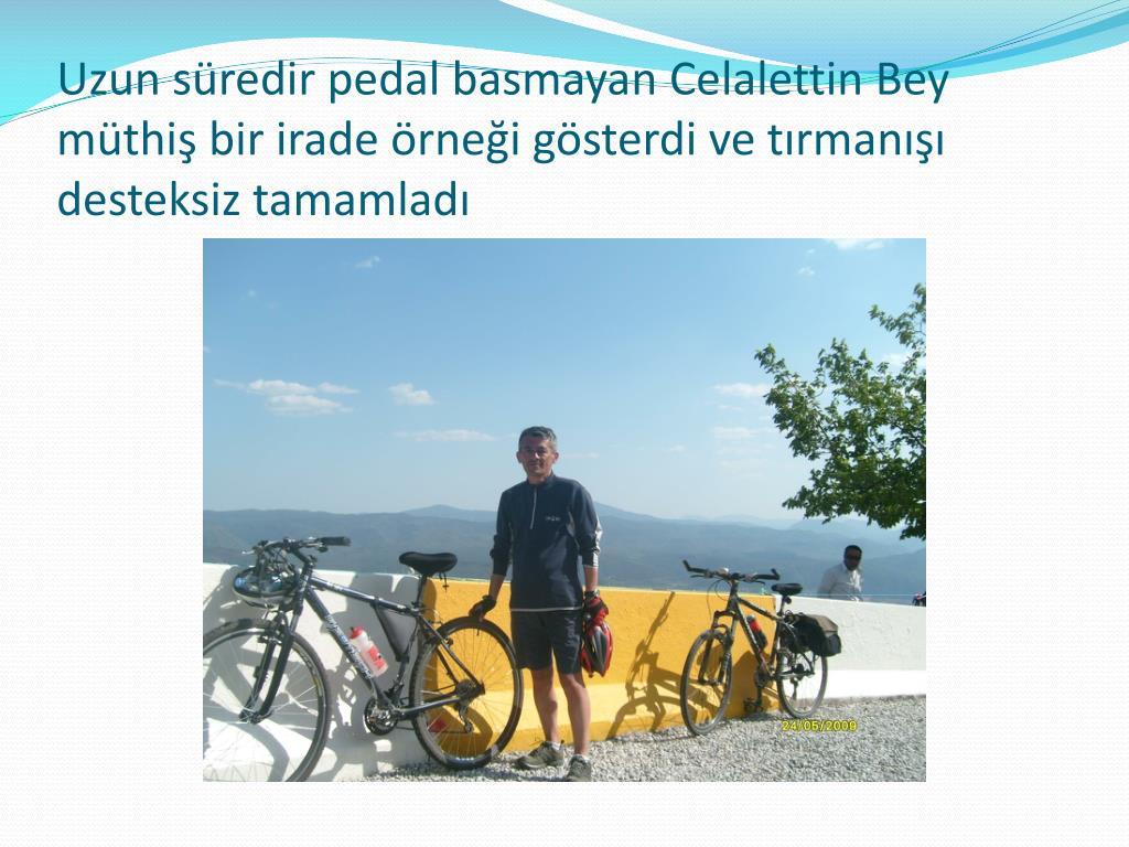 Uzun süredir pedal basmayan Celalettin Bey müthiş bir irade örneği gösterdi ve tırmanışı desteksiz tamamladı