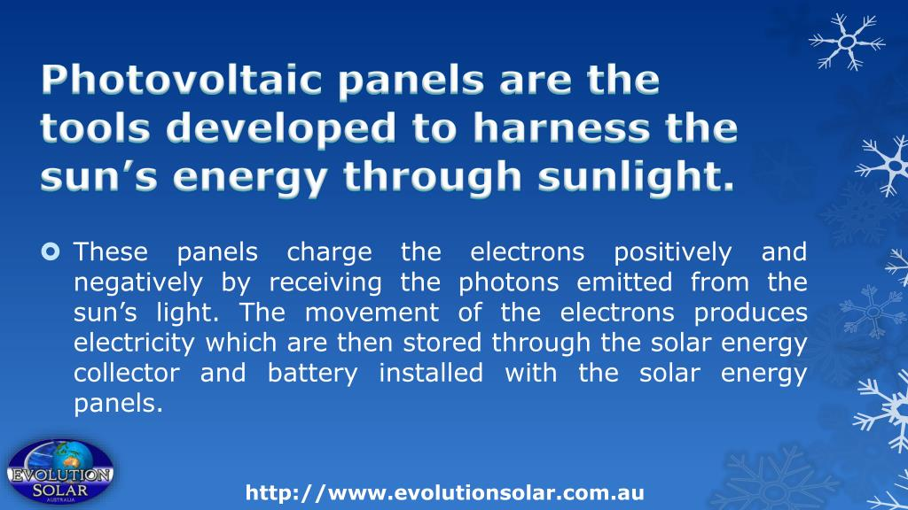 Photovoltaic panels are the tools developed to harness the sun's energy through sunlight.