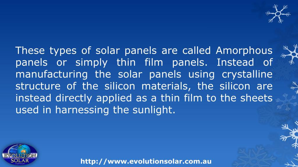 These types of solar panels are called Amorphous panels or simply thin film panels. Instead of manufacturing the solar panels using crystalline structure of the silicon materials, the silicon are instead directly applied as a thin film to the sheets used in harnessing the sunlight