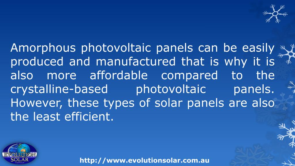 Amorphous photovoltaic panels can be easily produced and manufactured that is why it is also more affordable compared to the crystalline-based photovoltaic panels. However, these types of solar panels are also the least efficient