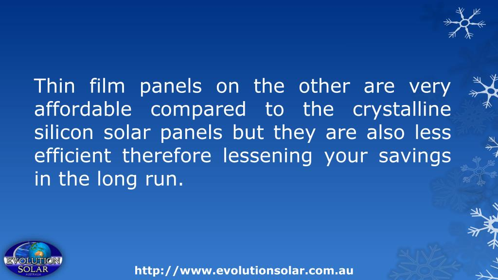 Thin film panels on the other are very affordable compared to the crystalline silicon solar panels but they are also less efficient therefore lessening your savings in the long run