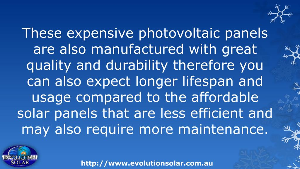 These expensive photovoltaic panels are also manufactured with great quality and durability therefore you can also expect longer lifespan and usage compared to the affordable solar panels that are less efficient and may also require more maintenance