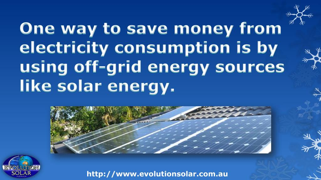 One way to save money from electricity consumption is by using off-grid energy sources like solar energy.