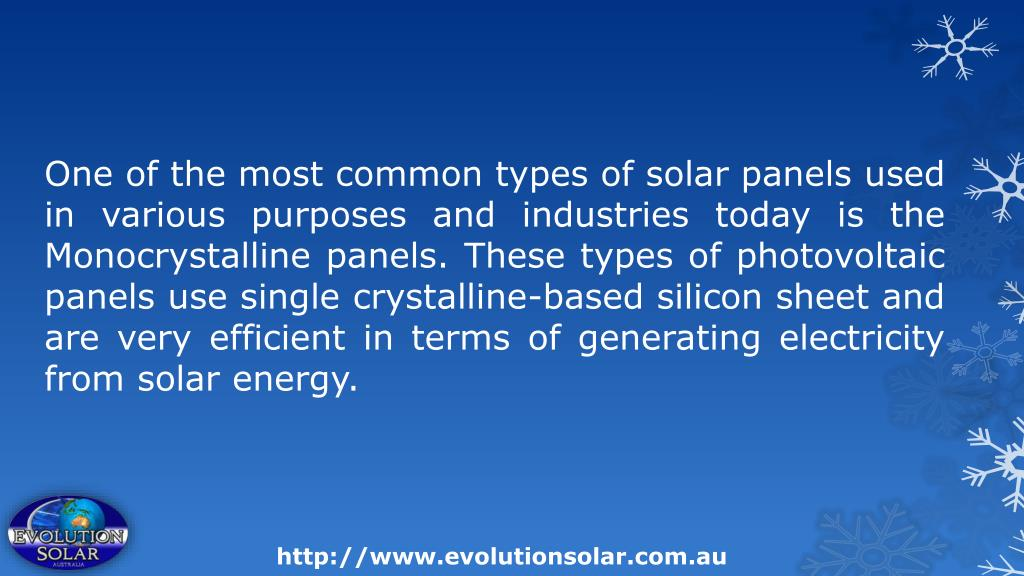 One of the most common types of solar panels used in various purposes and industries today is the Monocrystalline panels. These types of photovoltaic panels use single crystalline-based silicon sheet and are very efficient in terms of generating electricity from solar energy