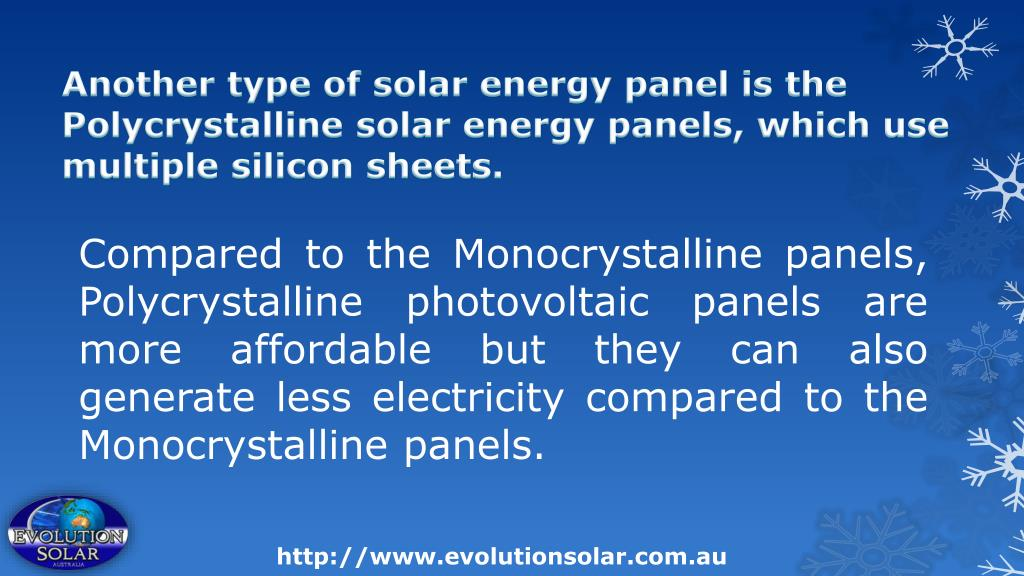 Another type of solar energy panel is the Polycrystalline solar energy panels, which use multiple silicon sheets.